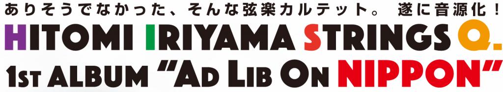 「Ad Lib On NIPPON」 HITOMI IRIYAMA STRINGS Q. ありそうでなかった弦楽カルテット、ついに音源化!